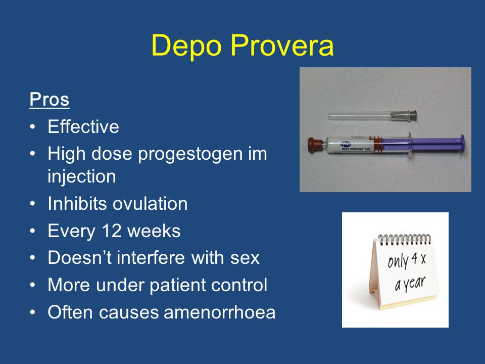 Depo Provera Pros Effective High dose progestogen im injection Inhibits ovulation Every 12 weeks Doesn ' t interfere with sex More under patient contr