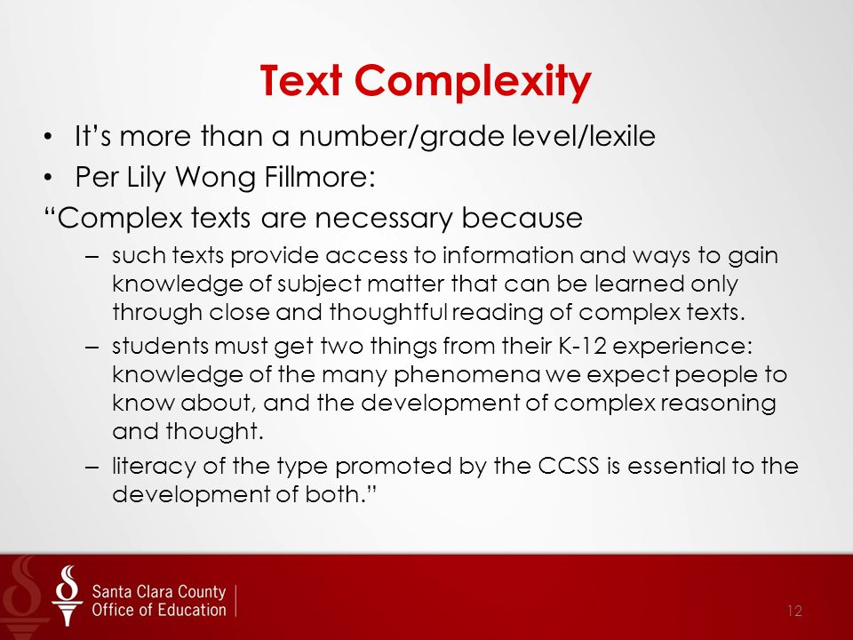 Text Complexity It's more than a number/grade level/lexile Per Lily Wong Fillmore: Complex texts are necessary because – such texts provide access to information and ways to gain knowledge of subject matter that can be learned only through close and thoughtful reading of complex texts.