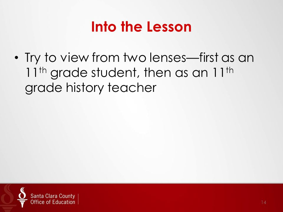 Into the Lesson Try to view from two lenses—first as an 11 th grade student, then as an 11 th grade history teacher 14