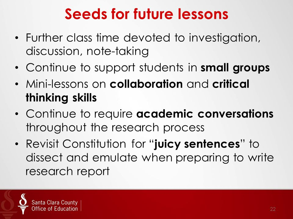 Seeds for future lessons Further class time devoted to investigation, discussion, note-taking Continue to support students in small groups Mini-lessons on collaboration and critical thinking skills Continue to require academic conversations throughout the research process Revisit Constitution for juicy sentences to dissect and emulate when preparing to write research report 22