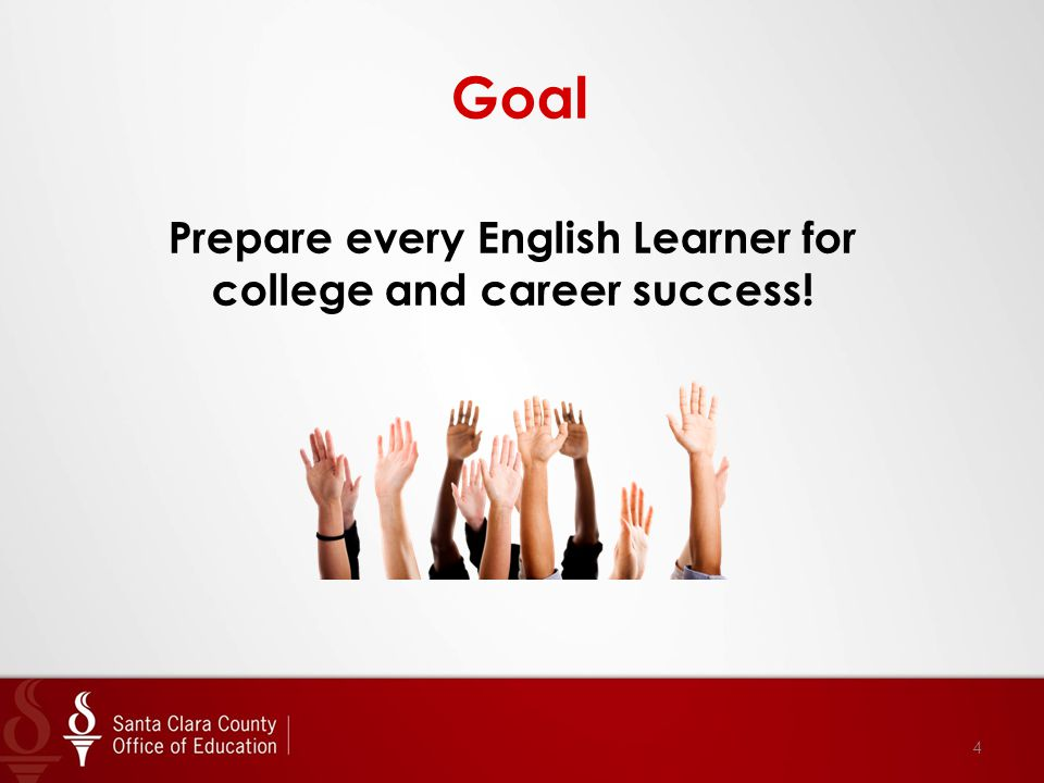 Goal Prepare every English Learner for college and career success! 4