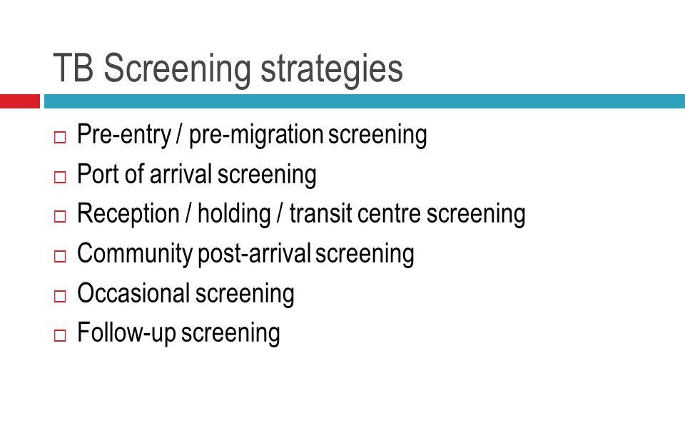 TB Screening strategies  Pre-entry / pre-migration screening  Port of arrival screening  Reception / holding / transit centre screening  Community post-arrival screening  Occasional screening  Follow-up screening