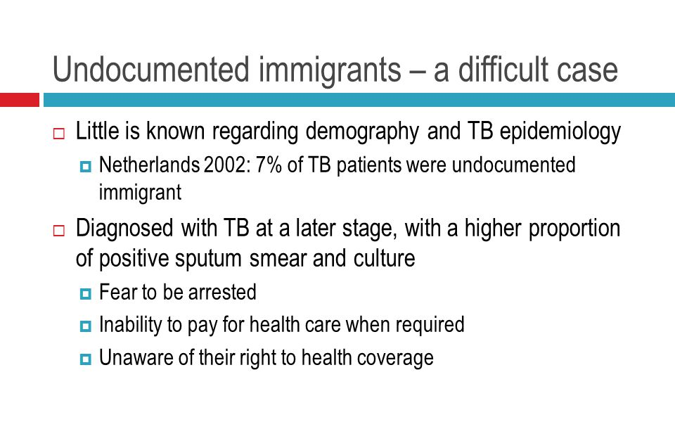Undocumented immigrants – a difficult case  Little is known regarding demography and TB epidemiology  Netherlands 2002: 7% of TB patients were undocumented immigrant  Diagnosed with TB at a later stage, with a higher proportion of positive sputum smear and culture  Fear to be arrested  Inability to pay for health care when required  Unaware of their right to health coverage