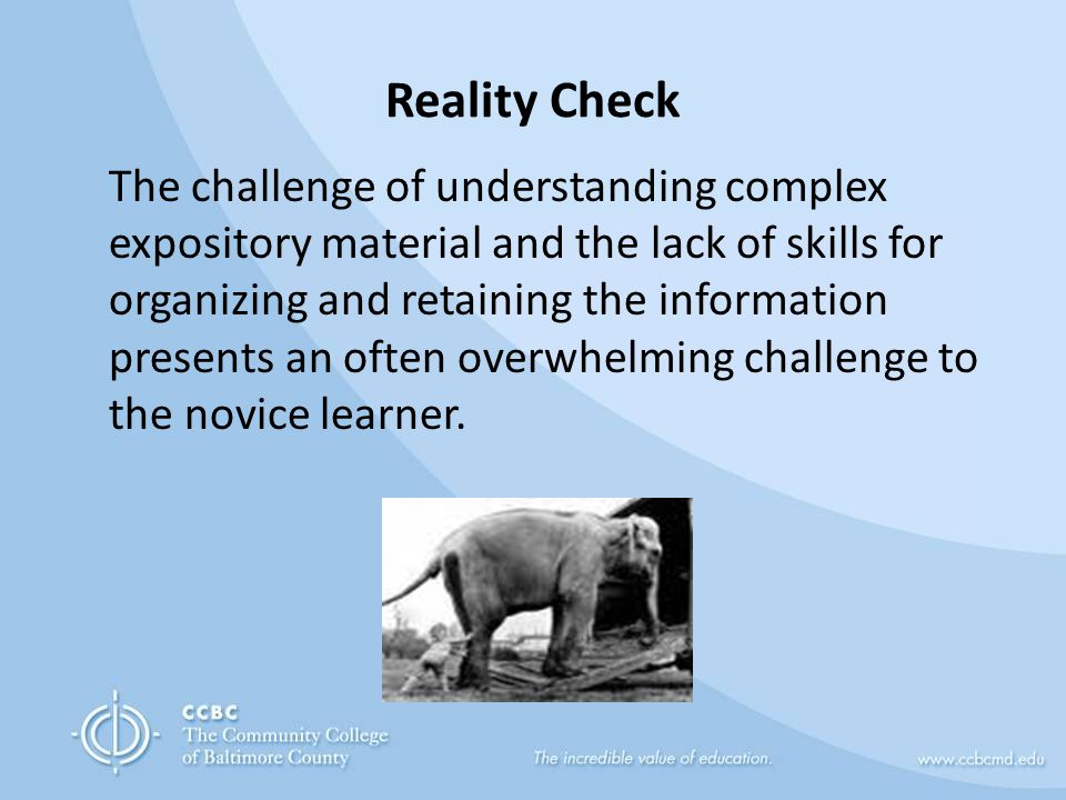 Reality Check The challenge of understanding complex expository material and the lack of skills for organizing and retaining the information presents an often overwhelming challenge to the novice learner.
