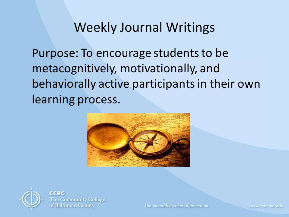 Weekly Journal Writings Purpose: To encourage students to be metacognitively, motivationally, and behaviorally active participants in their own learning process.