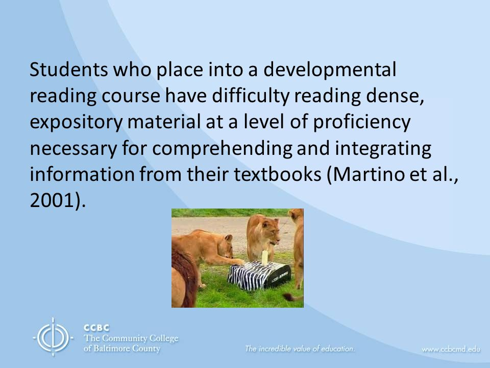 Students who place into a developmental reading course have difficulty reading dense, expository material at a level of proficiency necessary for comprehending and integrating information from their textbooks (Martino et al., 2001).
