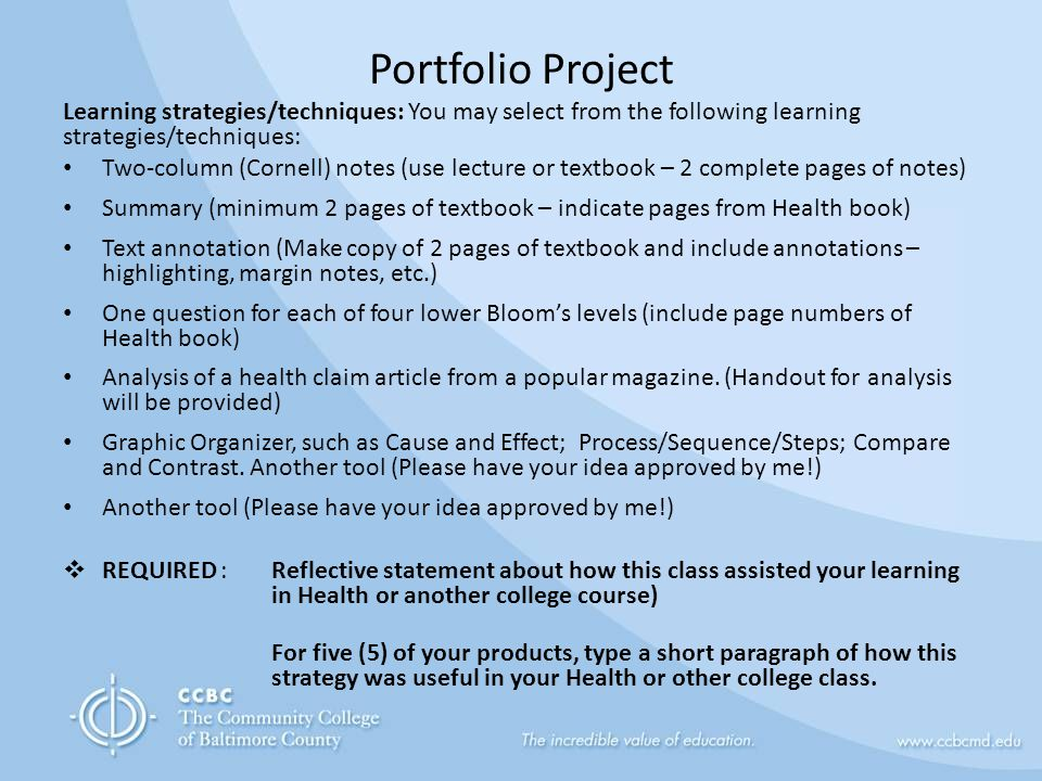 Portfolio Project Learning strategies/techniques: You may select from the following learning strategies/techniques: Two-column (Cornell) notes (use lecture or textbook – 2 complete pages of notes) Summary (minimum 2 pages of textbook – indicate pages from Health book) Text annotation (Make copy of 2 pages of textbook and include annotations – highlighting, margin notes, etc.) One question for each of four lower Bloom's levels (include page numbers of Health book) Analysis of a health claim article from a popular magazine.