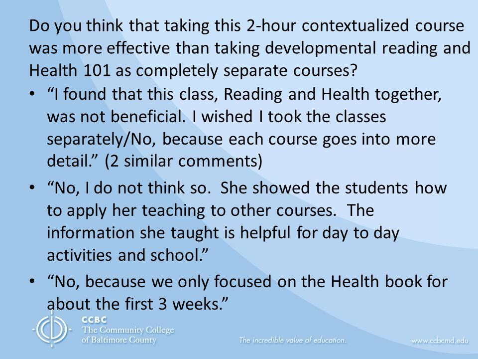 Do you think that taking this 2-hour contextualized course was more effective than taking developmental reading and Health 101 as completely separate courses.