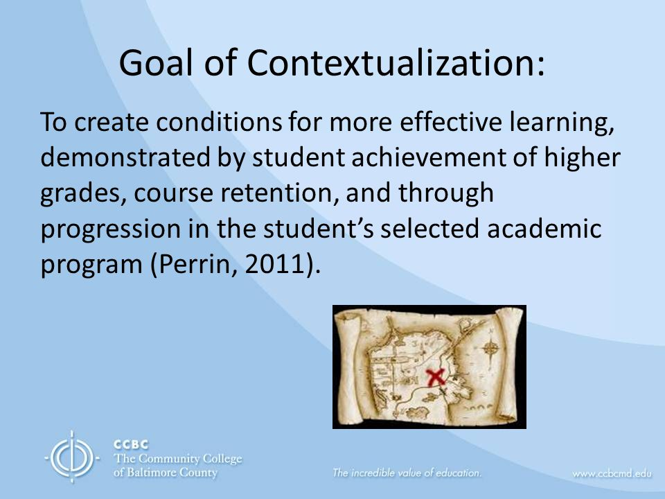 Goal of Contextualization: To create conditions for more effective learning, demonstrated by student achievement of higher grades, course retention, and through progression in the student's selected academic program (Perrin, 2011).