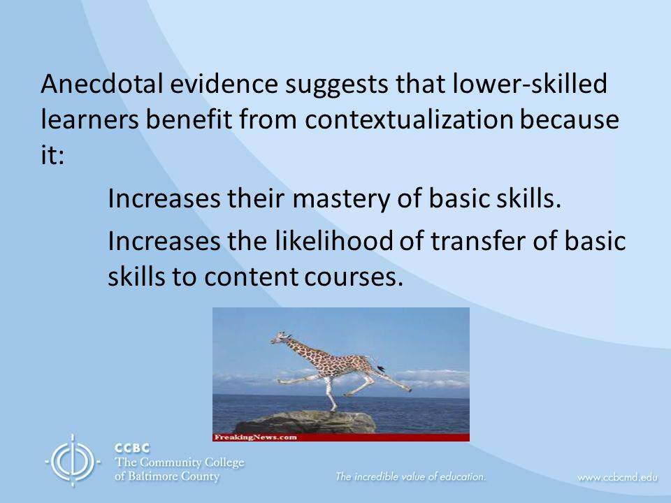 Anecdotal evidence suggests that lower-skilled learners benefit from contextualization because it: Increases their mastery of basic skills.