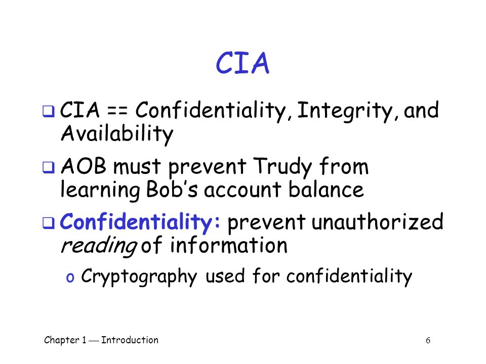 Chapter 1  Introduction 6 CIA  CIA == Confidentiality, Integrity, and Availability  AOB must prevent Trudy from learning Bob's account balance  Confidentiality: prevent unauthorized reading of information o Cryptography used for confidentiality
