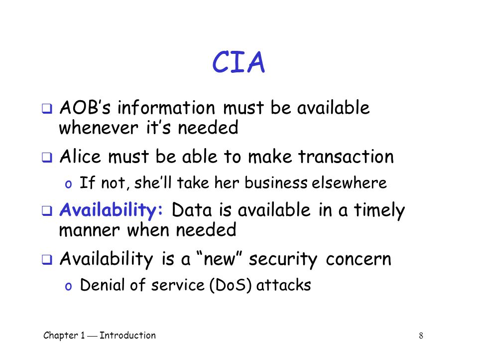 Chapter 1  Introduction 8 CIA  AOB's information must be available whenever it's needed  Alice must be able to make transaction o If not, she'll take her business elsewhere  Availability: Data is available in a timely manner when needed  Availability is a new security concern o Denial of service (DoS) attacks
