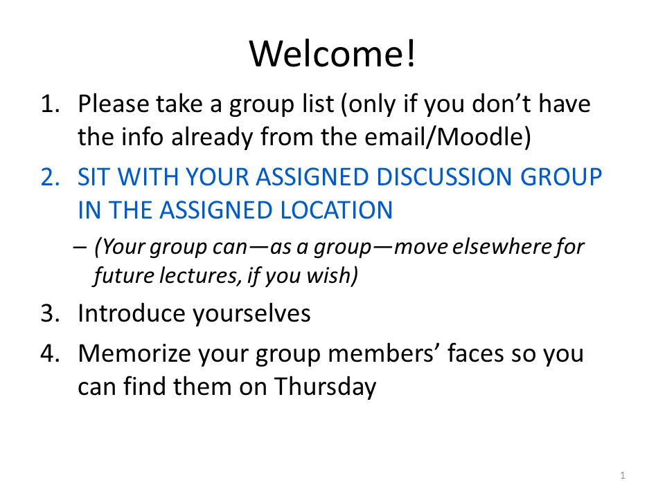 Welcome! 1.Please take a group list (only if you don't have the info already from the email/Moodle) 2.SIT WITH YOUR ASSIGNED DISCUSSION GROUP IN THE A