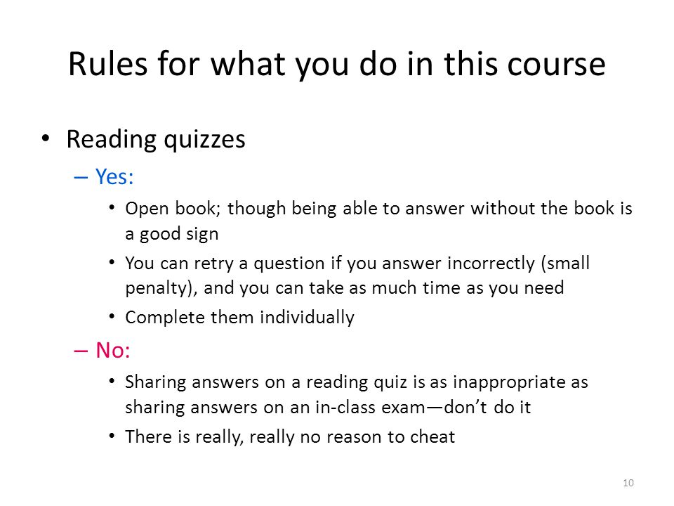Rules for what you do in this course Reading quizzes – Yes: Open book; though being able to answer without the book is a good sign You can retry a question if you answer incorrectly (small penalty), and you can take as much time as you need Complete them individually – No: Sharing answers on a reading quiz is as inappropriate as sharing answers on an in-class exam—don't do it There is really, really no reason to cheat 10