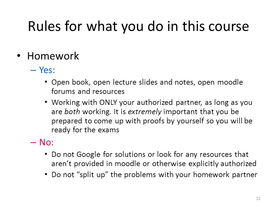 Rules for what you do in this course Homework – Yes: Open book, open lecture slides and notes, open moodle forums and resources Working with ONLY your authorized partner, as long as you are both working.