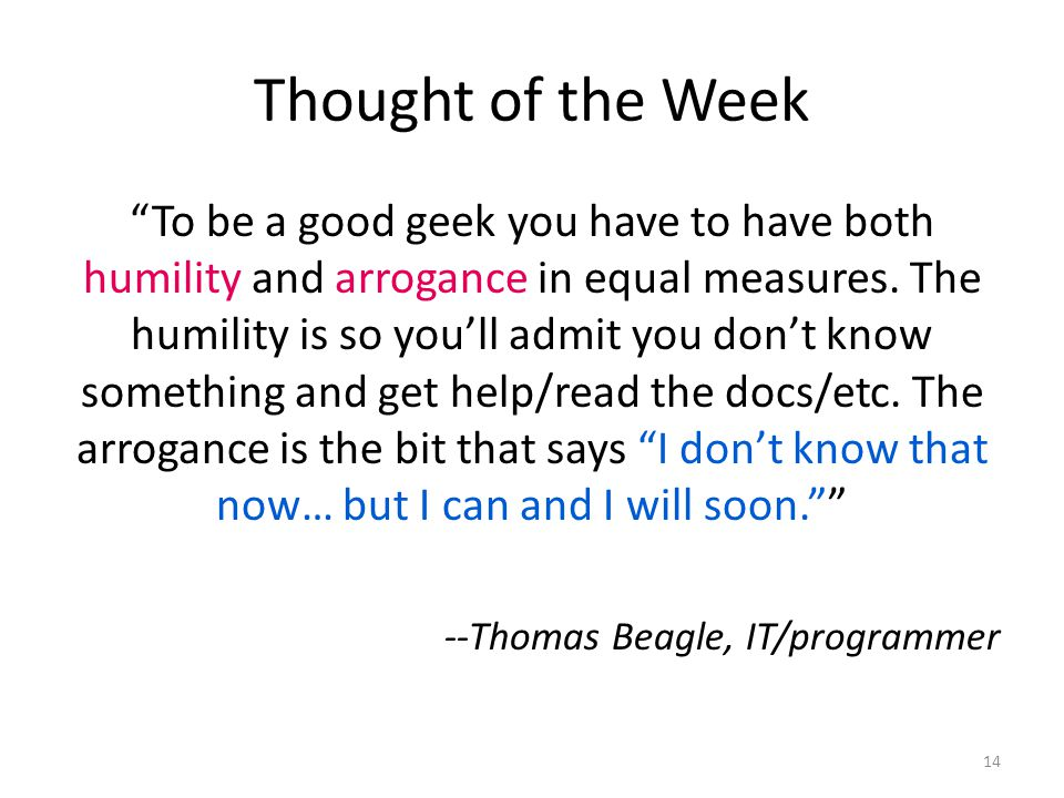 Thought of the Week To be a good geek you have to have both humility and arrogance in equal measures.