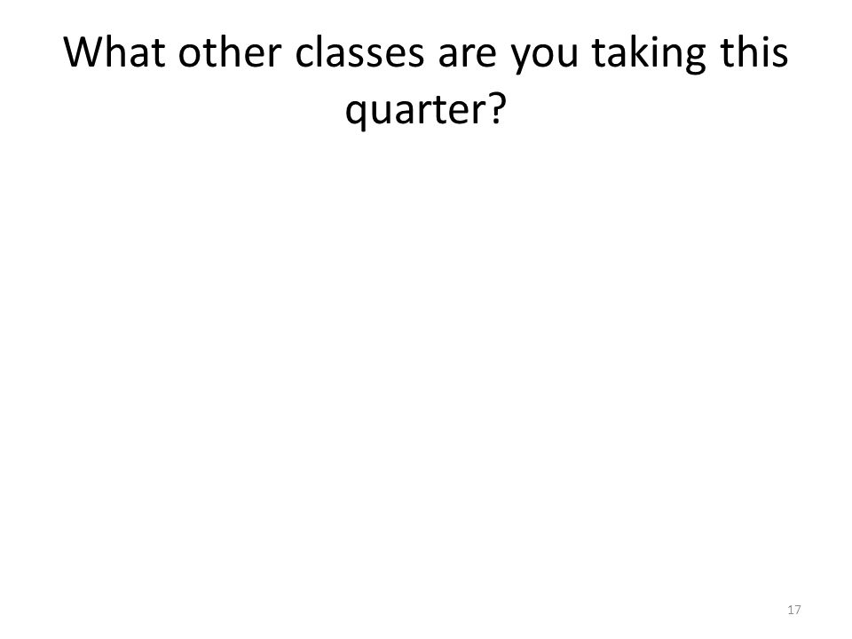 What other classes are you taking this quarter? 17
