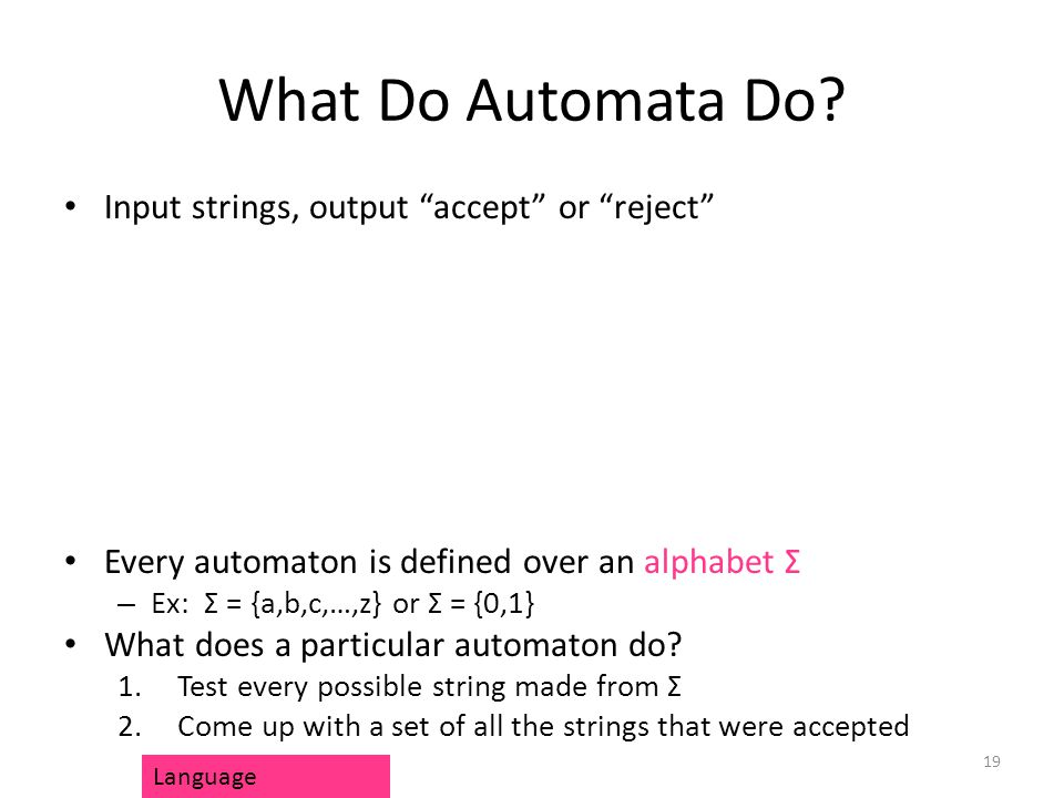 """What Do Automata Do? Input strings, output """"accept"""" or """"reject"""" Every automaton is defined over an alphabet Σ – Ex: Σ = {a,b,c,…,z} or Σ = {0,1} What"""