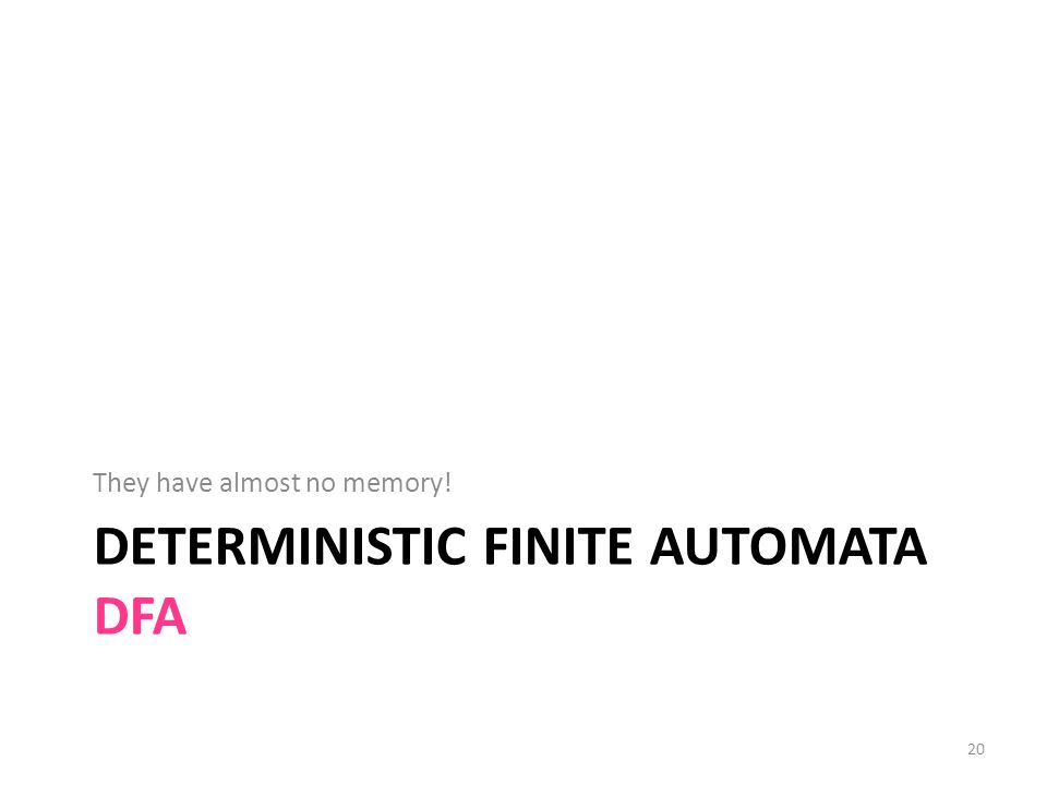 DETERMINISTIC FINITE AUTOMATA DFA They have almost no memory! 20