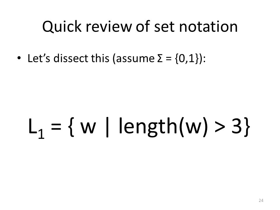 Quick review of set notation Let's dissect this (assume Σ = {0,1}): L 1 = { w | length(w) > 3} 24