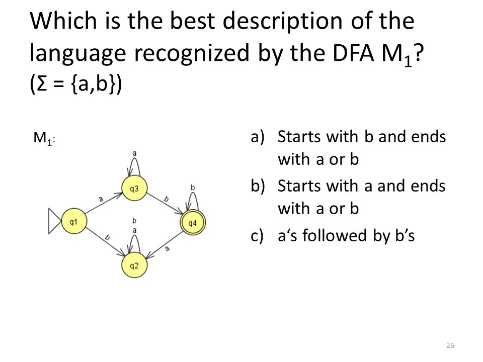 Which is the best description of the language recognized by the DFA M 1 ? (Σ = {a,b}) a)Starts with b and ends with a or b b)Starts with a and ends wi