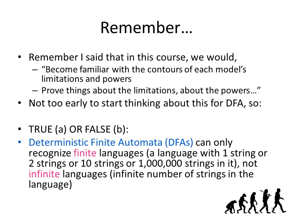 Remember… Remember I said that in this course, we would, – Become familiar with the contours of each model's limitations and powers – Prove things about the limitations, about the powers… Not too early to start thinking about this for DFA, so: TRUE (a) OR FALSE (b): Deterministic Finite Automata (DFAs) can only recognize finite languages (a language with 1 string or 2 strings or 10 strings or 1,000,000 strings in it), not infinite languages (infinite number of strings in the language) 31