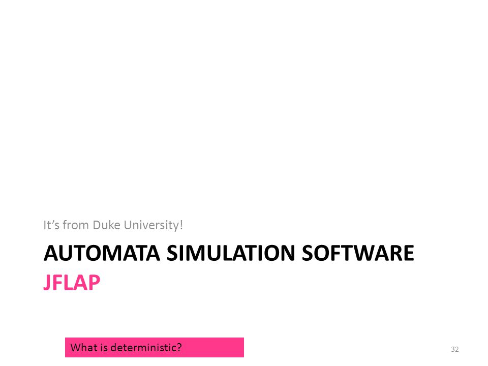 AUTOMATA SIMULATION SOFTWARE JFLAP It's from Duke University! What is deterministic? 32