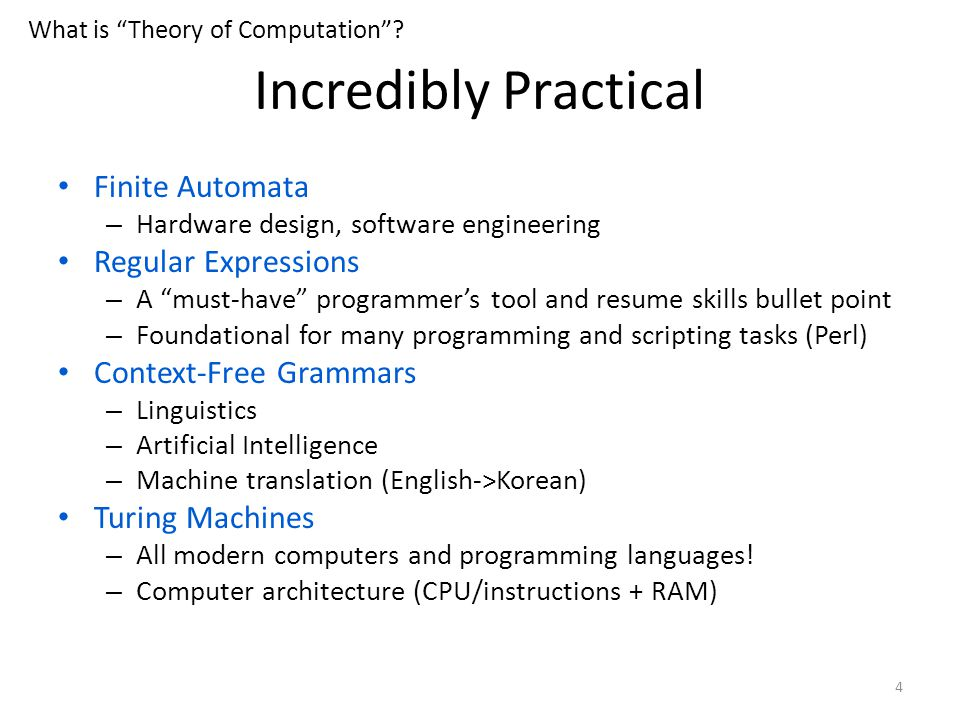 Incredibly Practical Finite Automata – Hardware design, software engineering Regular Expressions – A must-have programmer's tool and resume skills bullet point – Foundational for many programming and scripting tasks (Perl) Context-Free Grammars – Linguistics – Artificial Intelligence – Machine translation (English->Korean) Turing Machines – All modern computers and programming languages.