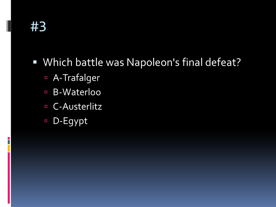 #3  Which battle was Napoleon's final defeat?  A-Trafalger  B-Waterloo  C-Austerlitz  D-Egypt