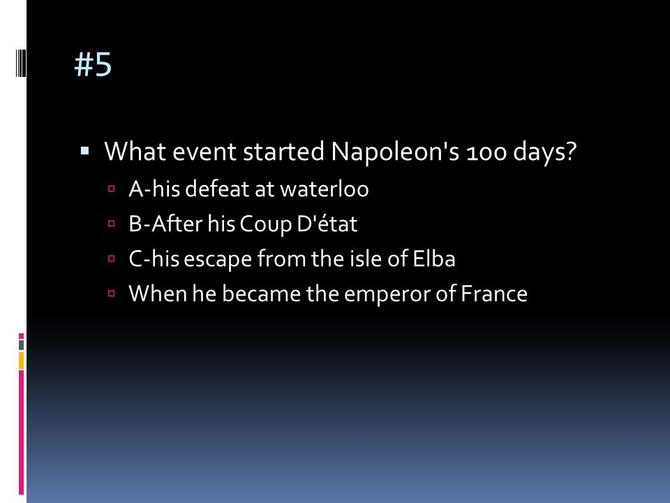 #5  What event started Napoleon's 100 days?  A-his defeat at waterloo  B-After his Coup D'état  C-his escape from the isle of Elba  When he becam