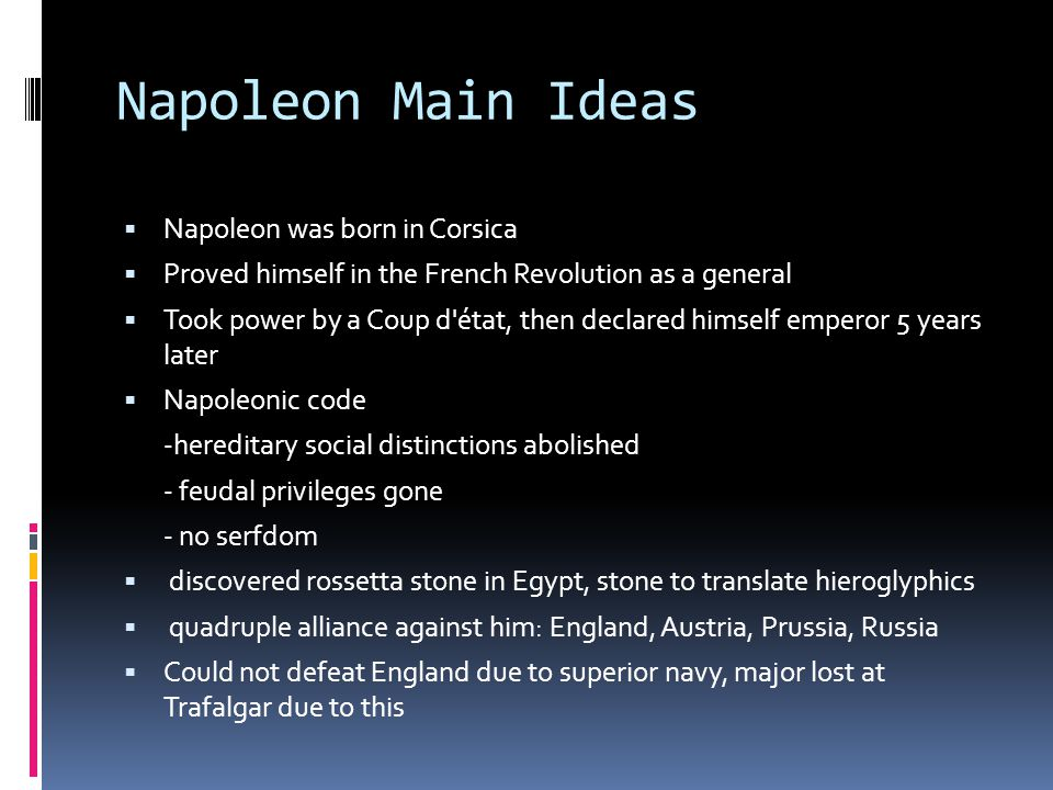 Napoleon Main Ideas  Napoleon was born in Corsica  Proved himself in the French Revolution as a general  Took power by a Coup d état, then declared himself emperor 5 years later  Napoleonic code -hereditary social distinctions abolished - feudal privileges gone - no serfdom  discovered rossetta stone in Egypt, stone to translate hieroglyphics  quadruple alliance against him: England, Austria, Prussia, Russia  Could not defeat England due to superior navy, major lost at Trafalgar due to this