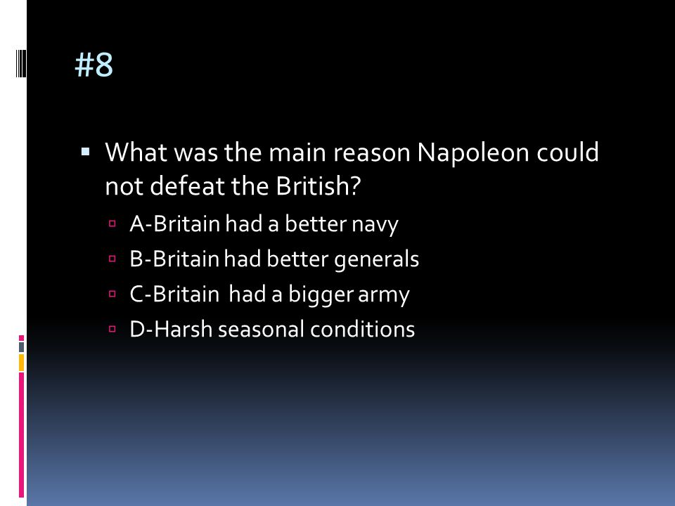 #8  What was the main reason Napoleon could not defeat the British?  A-Britain had a better navy  B-Britain had better generals  C-Britain had a b
