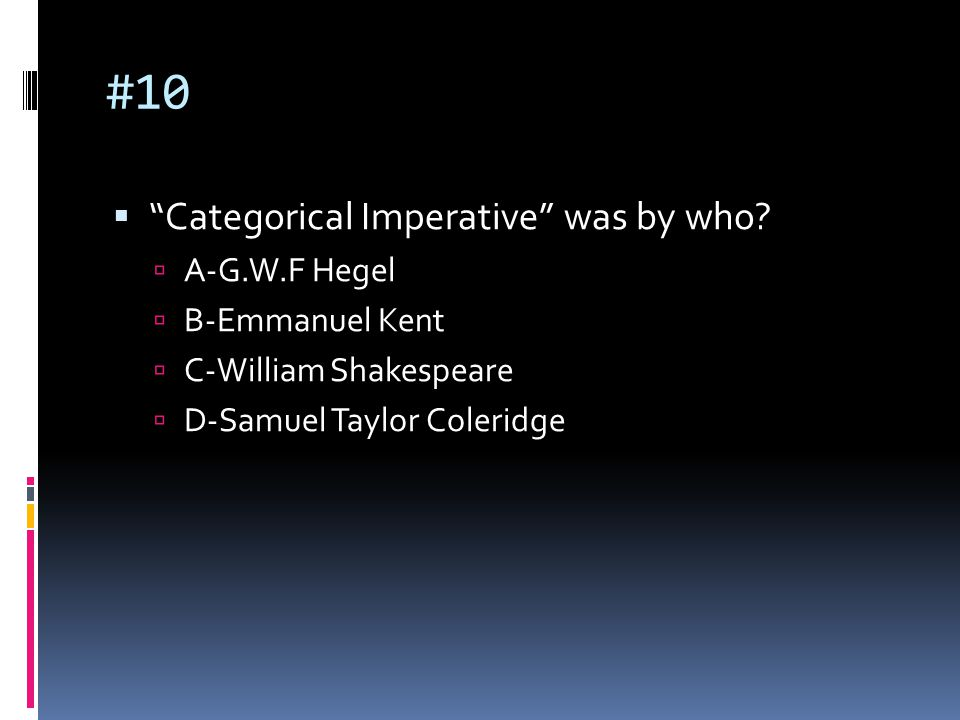 "#10  ""Categorical Imperative"" was by who?  A-G.W.F Hegel  B-Emmanuel Kent  C-William Shakespeare  D-Samuel Taylor Coleridge"