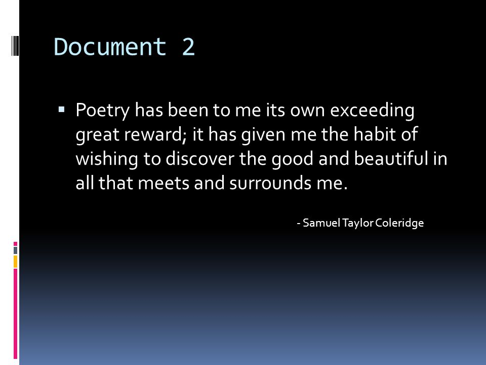 Document 2  Poetry has been to me its own exceeding great reward; it has given me the habit of wishing to discover the good and beautiful in all that