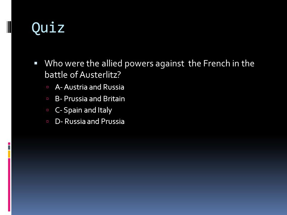 Quiz  Who were the allied powers against the French in the battle of Austerlitz?  A- Austria and Russia  B- Prussia and Britain  C- Spain and Ital