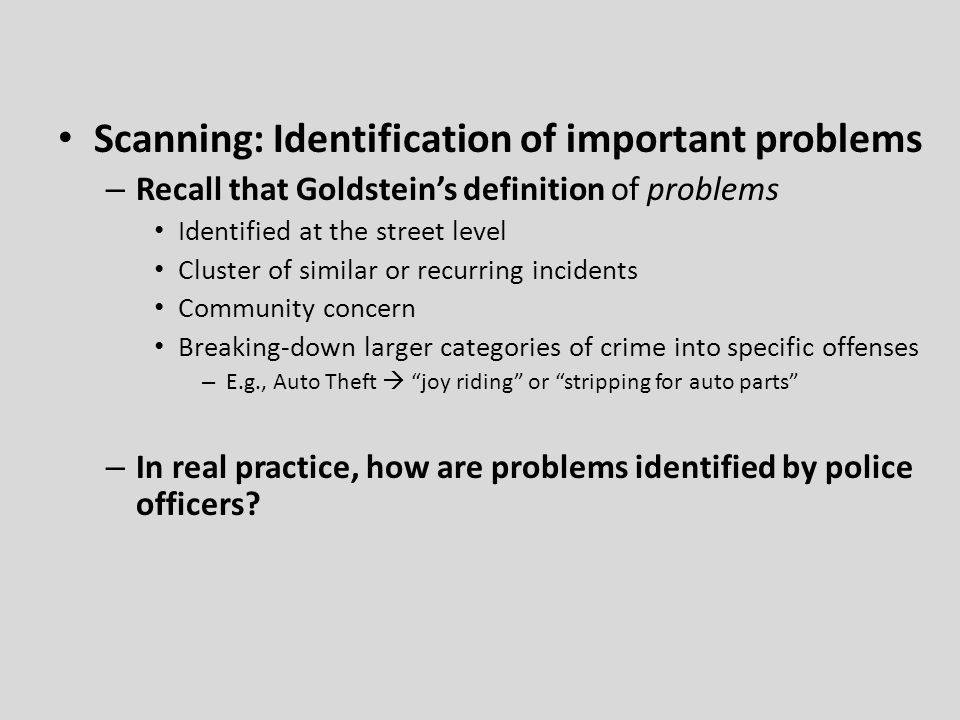 Scanning: Identification of important problems – Recall that Goldstein's definition of problems Identified at the street level Cluster of similar or recurring incidents Community concern Breaking-down larger categories of crime into specific offenses – E.g., Auto Theft  joy riding or stripping for auto parts – In real practice, how are problems identified by police officers