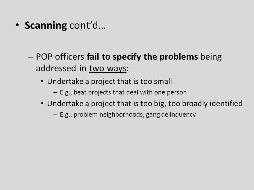 Scanning cont'd… – POP officers fail to specify the problems being addressed in two ways: Undertake a project that is too small – E.g., beat projects that deal with one person Undertake a project that is too big, too broadly identified – E.g., problem neighborhoods, gang delinquency