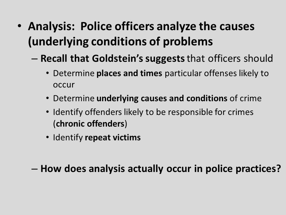 Analysis: Police officers analyze the causes (underlying conditions of problems – Recall that Goldstein's suggests that officers should Determine places and times particular offenses likely to occur Determine underlying causes and conditions of crime Identify offenders likely to be responsible for crimes (chronic offenders) Identify repeat victims – How does analysis actually occur in police practices