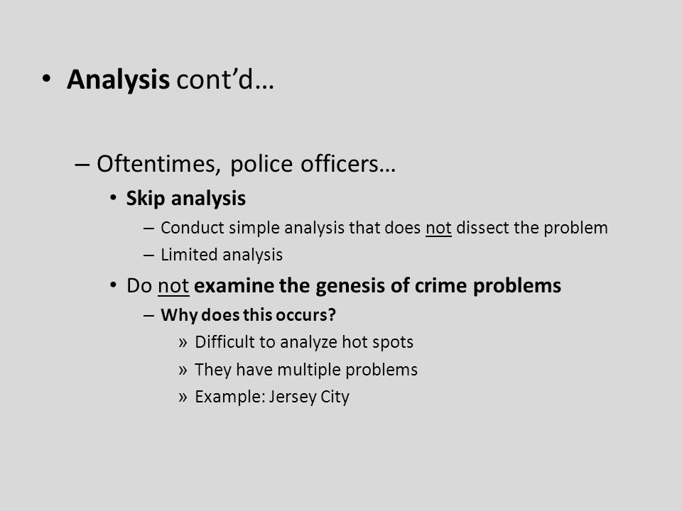Analysis cont'd… – Oftentimes, police officers… Skip analysis – Conduct simple analysis that does not dissect the problem – Limited analysis Do not examine the genesis of crime problems – Why does this occurs.