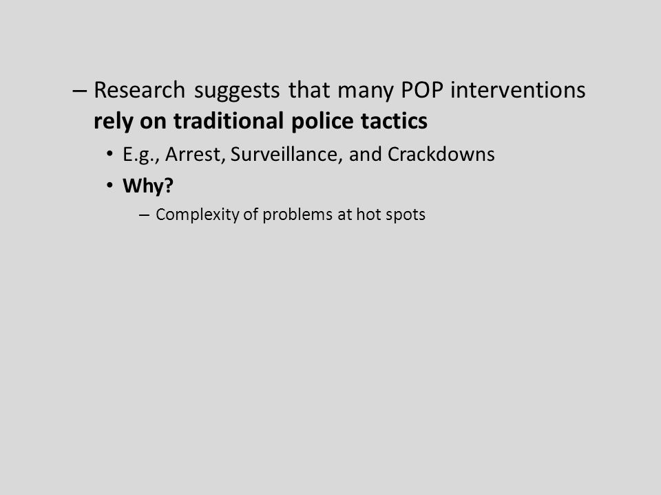– Research suggests that many POP interventions rely on traditional police tactics E.g., Arrest, Surveillance, and Crackdowns Why? – Complexity of pro