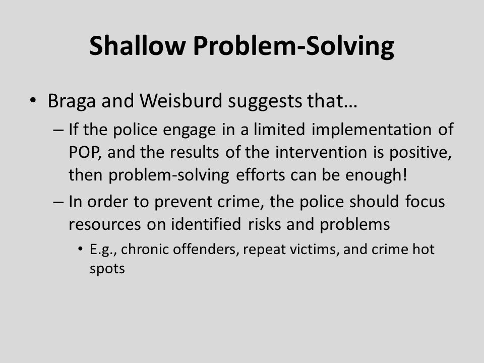 Shallow Problem-Solving Braga and Weisburd suggests that… – If the police engage in a limited implementation of POP, and the results of the interventi
