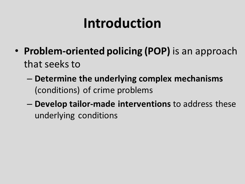 Introduction Problem-oriented policing (POP) is an approach that seeks to – Determine the underlying complex mechanisms (conditions) of crime problems