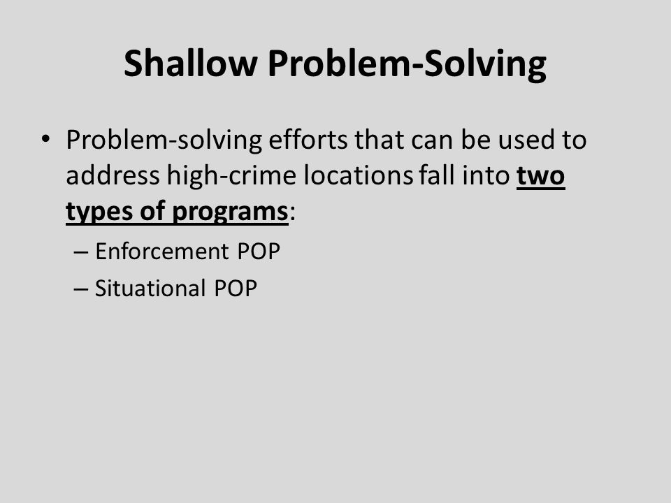 Shallow Problem-Solving Problem-solving efforts that can be used to address high-crime locations fall into two types of programs: – Enforcement POP –