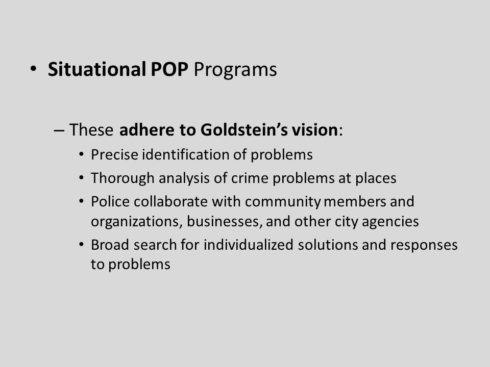 Situational POP Programs – These adhere to Goldstein's vision: Precise identification of problems Thorough analysis of crime problems at places Police