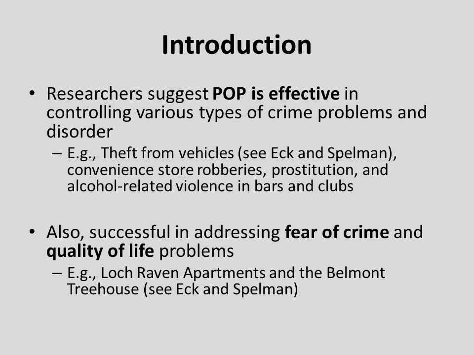 Introduction Researchers suggest POP is effective in controlling various types of crime problems and disorder – E.g., Theft from vehicles (see Eck and