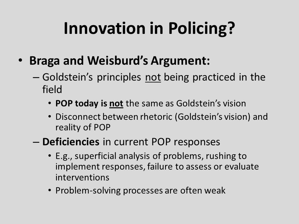 Innovation in Policing? Braga and Weisburd's Argument: – Goldstein's principles not being practiced in the field POP today is not the same as Goldstei