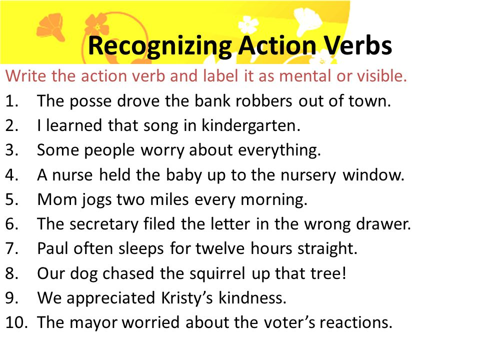 Action Verbs An action verb is a verb that tells what action someone or something is performing. Examples: jump, throw, kick, etc. Action verbs show m