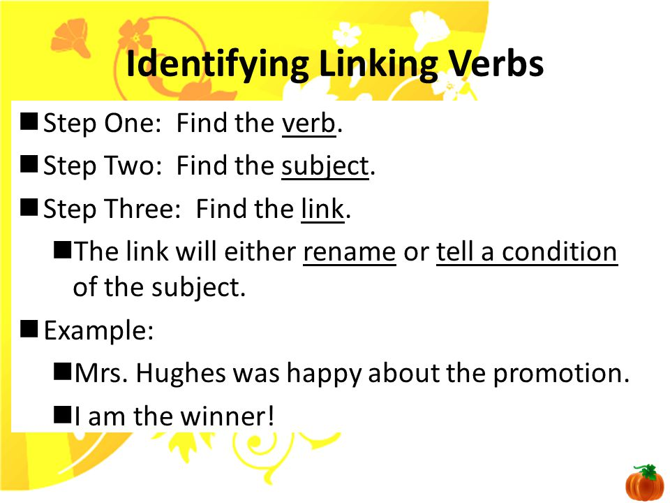 Linking Verbs A linking verb is a verb that connects a word at or near the beginning of the sentence with a word at or near the end of the sentence. I