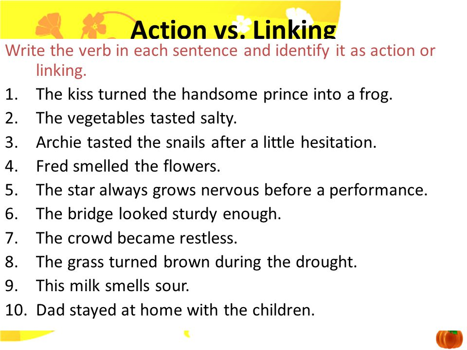 Linking vs. Action Step One: Identify the verb. Step Two: Replace the verb with am, are, or is. Step Three: If the sentence still makes sense and link