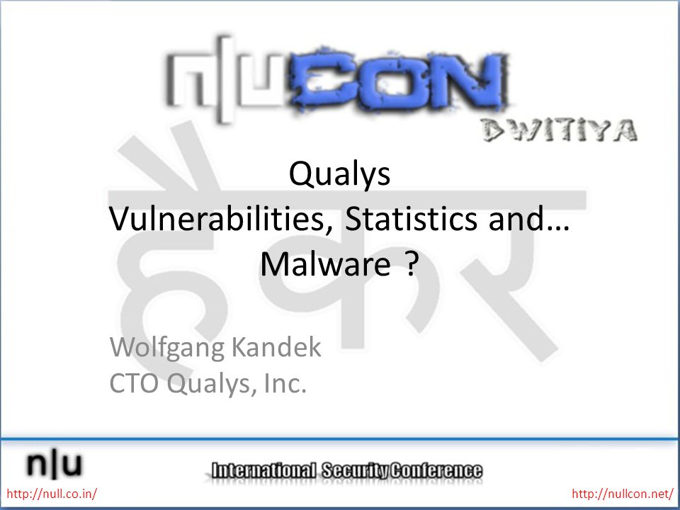 Qualys Vulnerabilities, Statistics and… Malware ? Wolfgang Kandek CTO Qualys, Inc. http://null.co.in/http://nullcon.net/